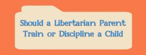 Should a Libertarian Parent Train or Discipline a Child